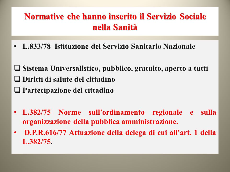 Normative che hanno inserito il Servizio Sociale nella Sanità L.833/78 Istituzione del Servizio Sanitario Nazionale  Sistema Universalistico, pubblic