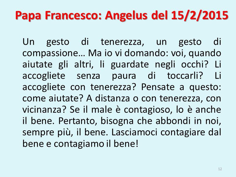 Papa Francesco: Angelus del 15/2/2015 Un gesto di tenerezza, un gesto di compassione… Ma io vi domando: voi, quando aiutate gli altri, li guardate neg