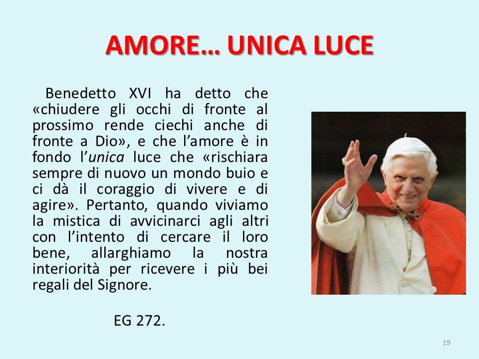 AMORE… UNICA LUCE Benedetto XVI ha detto che «chiudere gli occhi di fronte al prossimo rende ciechi anche di fronte a Dio», e che l'amore è in fondo l