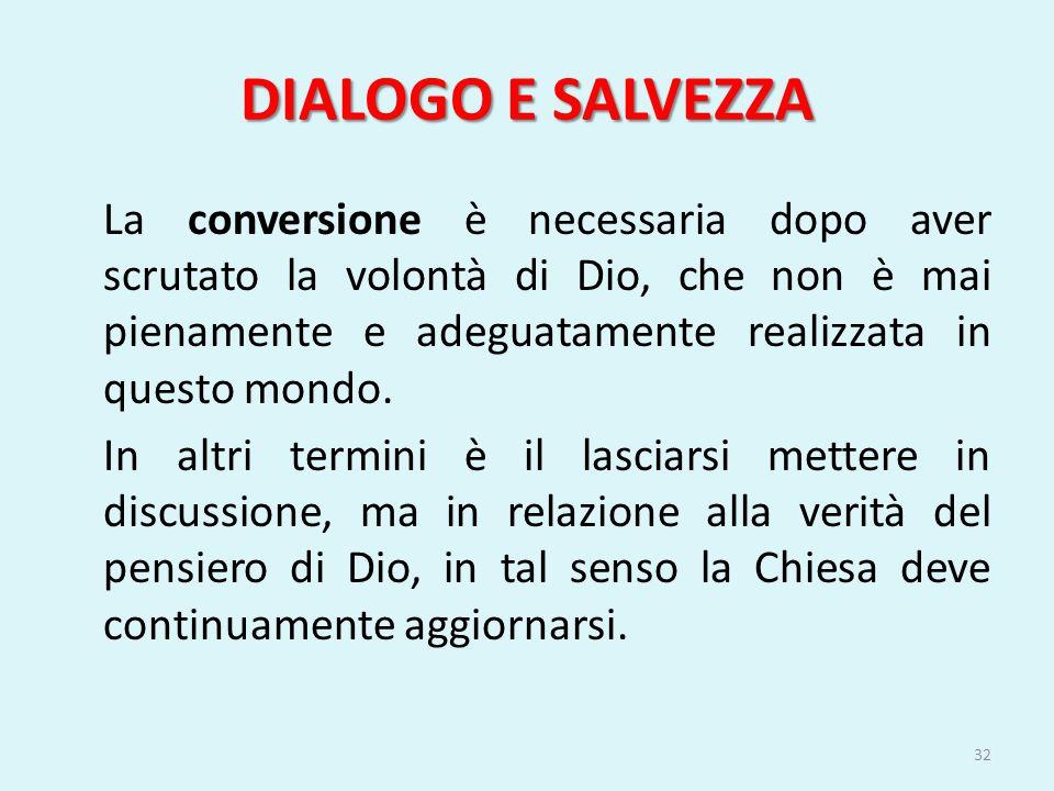 DIALOGO E SALVEZZA La conversione è necessaria dopo aver scrutato la volontà di Dio, che non è mai pienamente e adeguatamente realizzata in questo mon