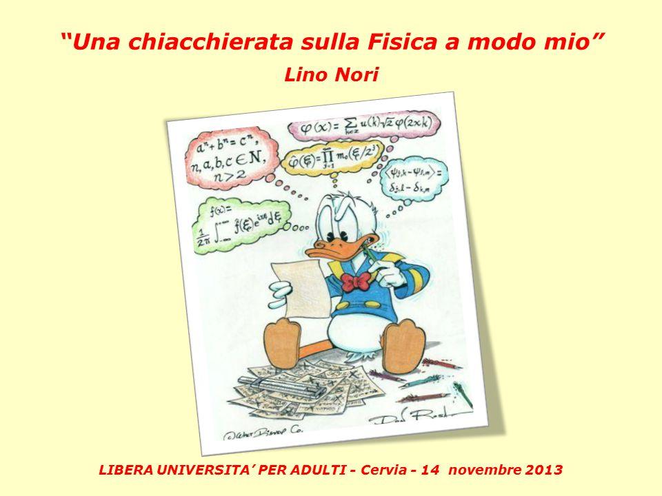 LIBERA UNIVERSITA' PER ADULTI - Cervia - 14 novembre 2013 Una chiacchierata sulla Fisica a modo mio Lino Nori