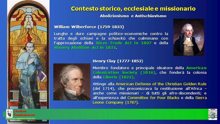 Contesto storico, ecclesiale e missionario Abolizionismo e Antischiavismo William Wilberforce (1759-1833) Lunghe e dure campagne politico-economiche contro la tratta degli schiavi e la schiavitù che culminano con l'approvazione della Slave Trade Act in 1807 e della Slavery Abolition Act in 1833.