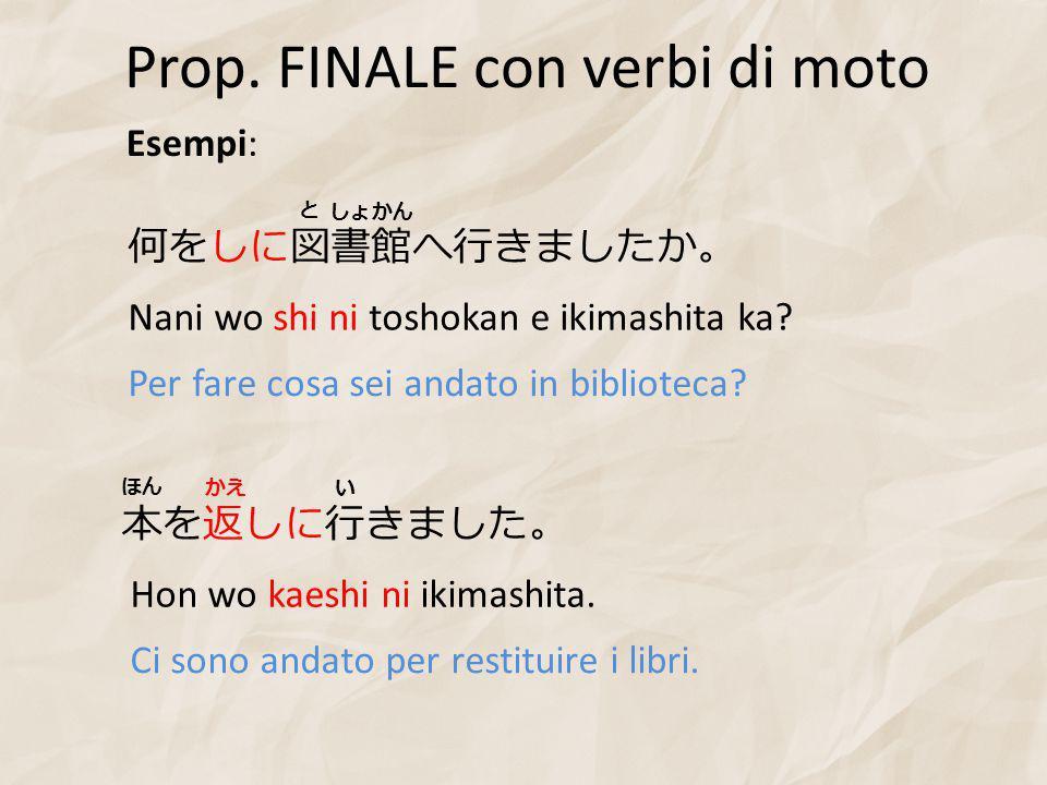 Prop. FINALE con verbi di moto Esempi: 何をしに図書館へ行きましたか。 Nani wo shi ni toshokan e ikimashita ka.
