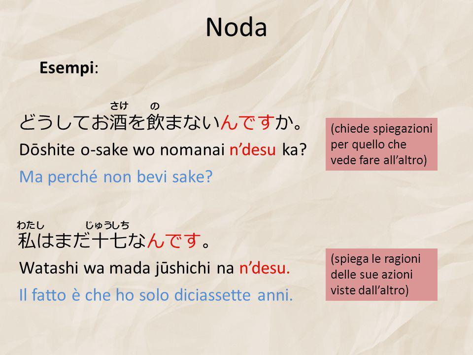 Noda Dōshite o-sake wo nomanai n'desu ka. Ma perché non bevi sake.