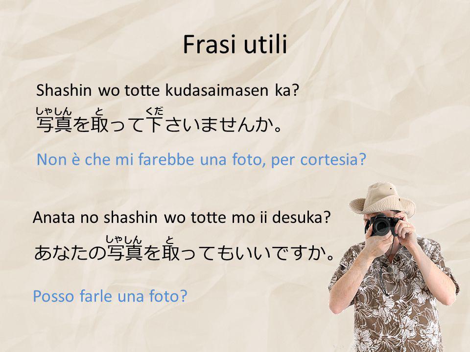 Frasi utili 写真を取って下さいませんか。 Shashin wo totte kudasaimasen ka.