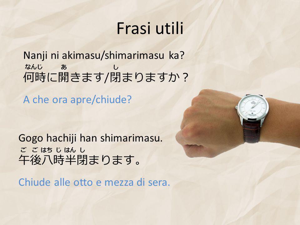 Frasi utili 何時に開きます / 閉まりますか? Nanji ni akimasu/shimarimasu ka.