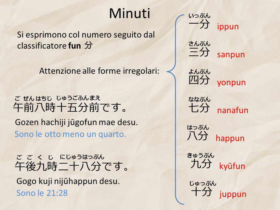 Minuti Si esprimono col numero seguito dal classificatore fun 分 Attenzione alle forme irregolari: 一分 いっぷん ippun 三分 さんぷん sanpun 四分 よんぷん yonpun 七分 ななぷん nanafun 八分 はっぷん happun 九分 きゅうぷん kyūfun 十分 じゅっぷん juppun 午前八時十五分前です。 ごぜんはちじ じゅうごふんまえ Gozen hachiji jūgofun mae desu.