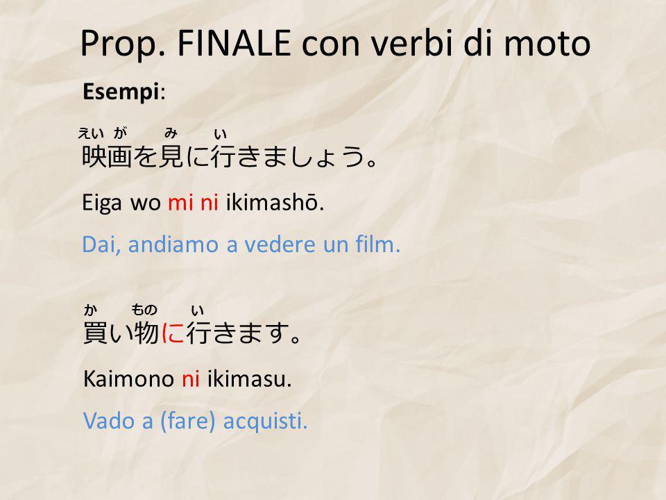 Prop. FINALE con verbi di moto Esempi: 映画を見に行きましょう。 Eiga wo mi ni ikimashō.