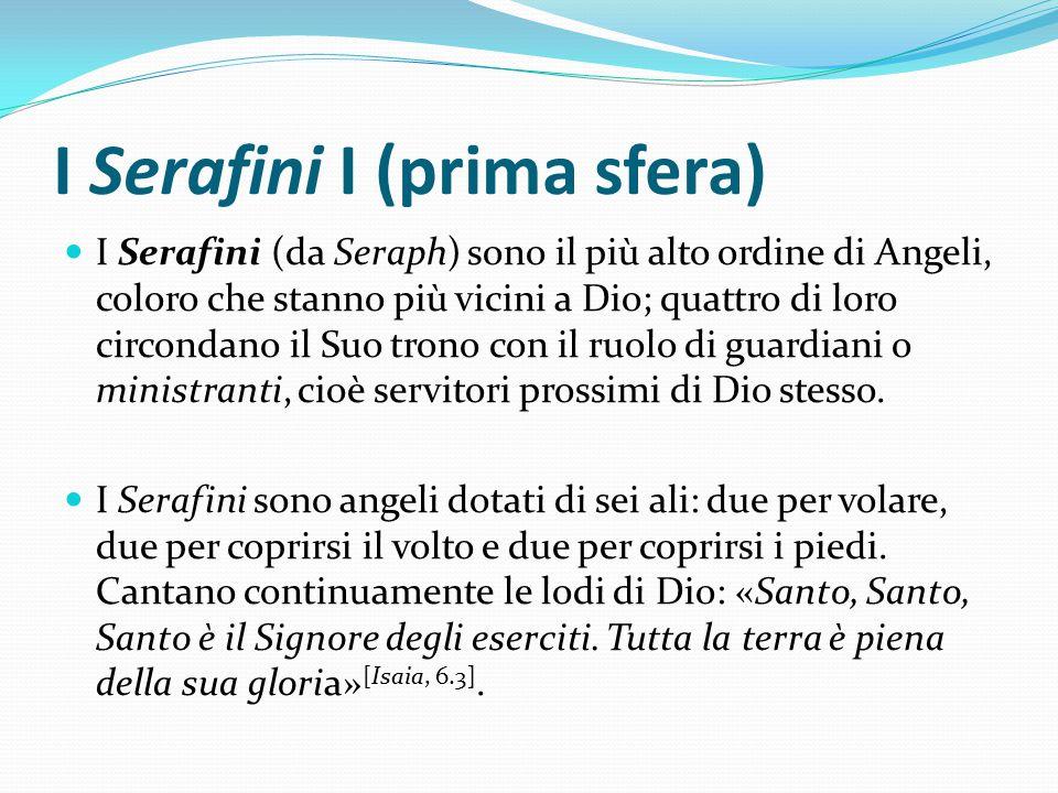I Serafini I (prima sfera) I Serafini (da Seraph) sono il più alto ordine di Angeli, coloro che stanno più vicini a Dio; quattro di loro circondano il