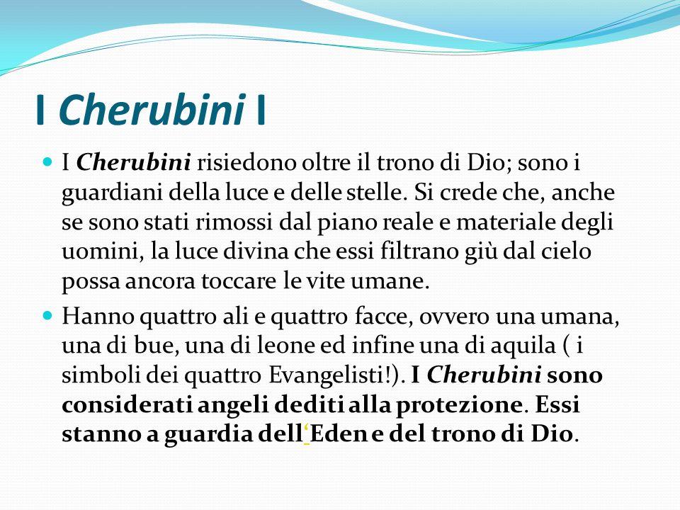 I Cherubini I I Cherubini risiedono oltre il trono di Dio; sono i guardiani della luce e delle stelle. Si crede che, anche se sono stati rimossi dal p