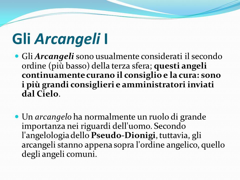 Gli Arcangeli I Gli Arcangeli sono usualmente considerati il secondo ordine (più basso) della terza sfera; questi angeli continuamente curano il consi