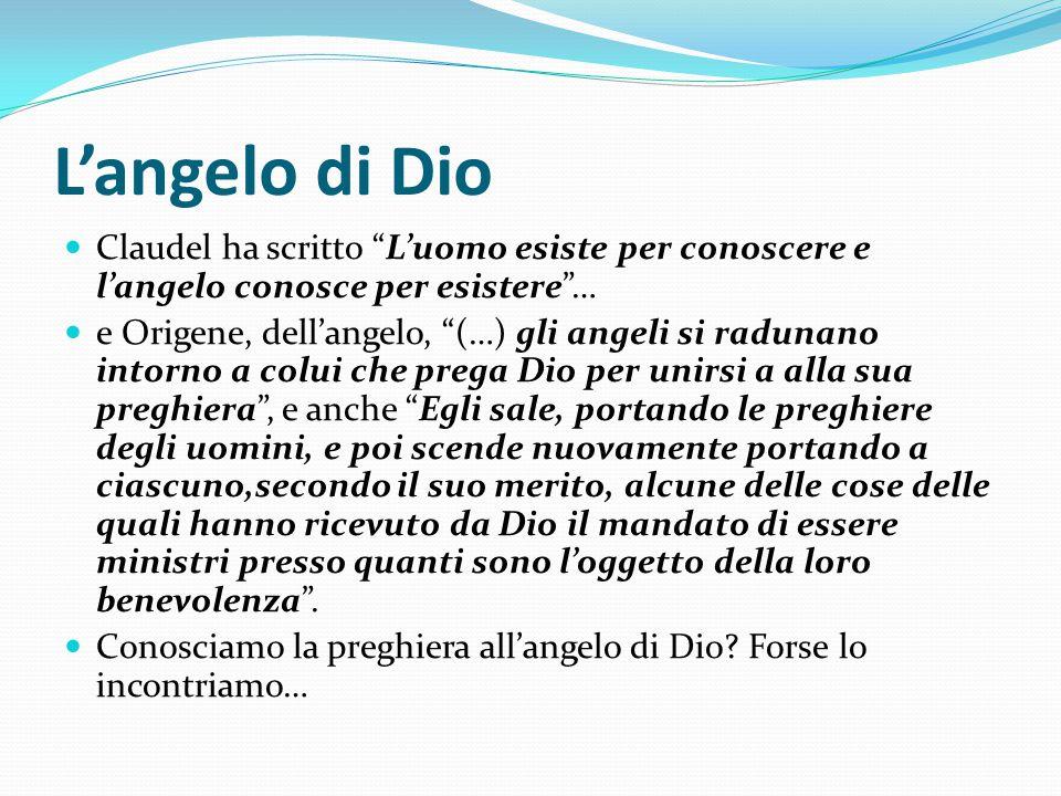 """L'angelo di Dio Claudel ha scritto """"L'uomo esiste per conoscere e l'angelo conosce per esistere""""… e Origene, dell'angelo, """"(…) gli angeli si radunano"""