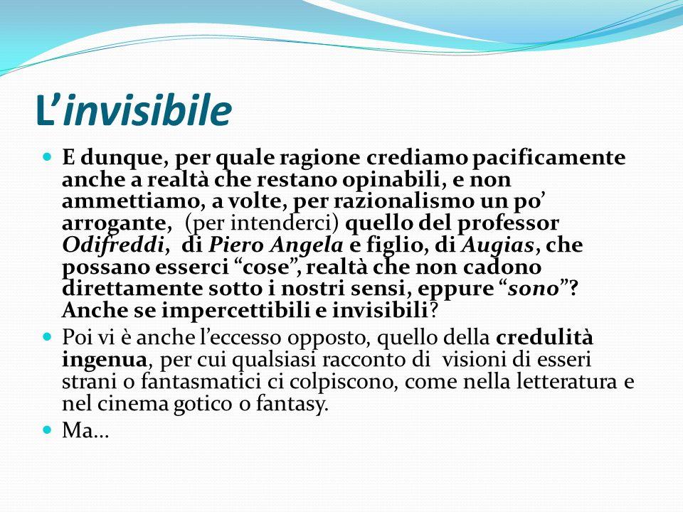 L'invisibile E dunque, per quale ragione crediamo pacificamente anche a realtà che restano opinabili, e non ammettiamo, a volte, per razionalismo un p