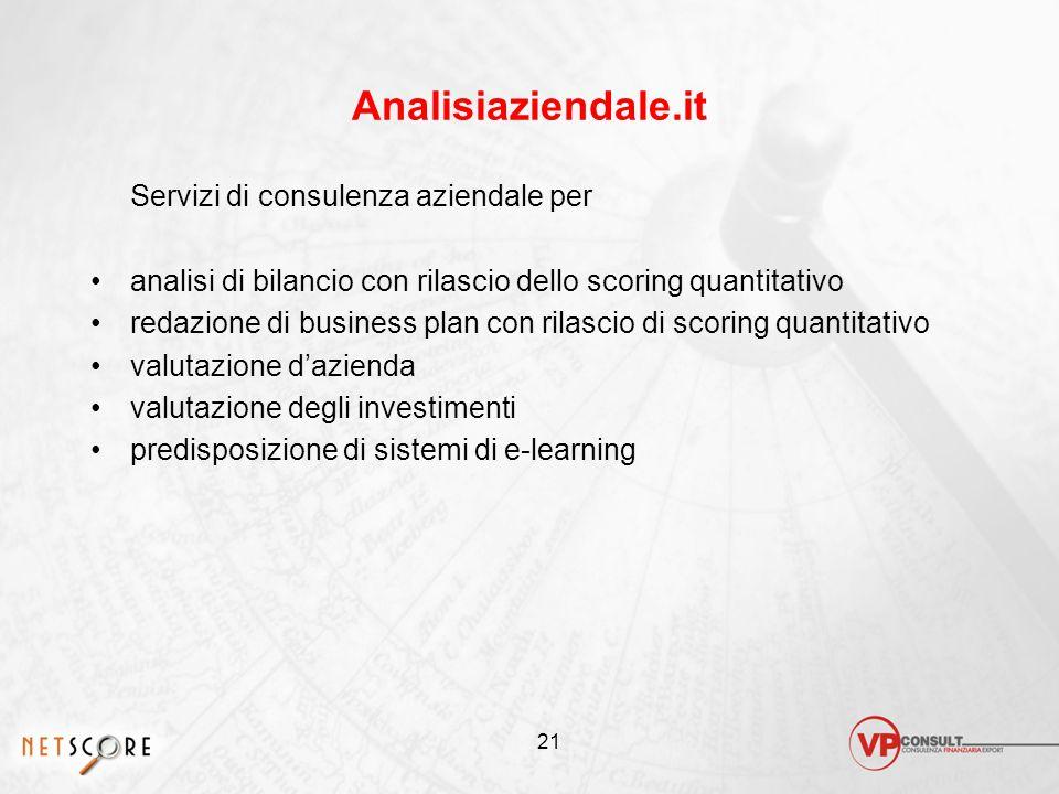 21 Analisiaziendale.it Servizi di consulenza aziendale per analisi di bilancio con rilascio dello scoring quantitativo redazione di business plan con rilascio di scoring quantitativo valutazione d'azienda valutazione degli investimenti predisposizione di sistemi di e-learning
