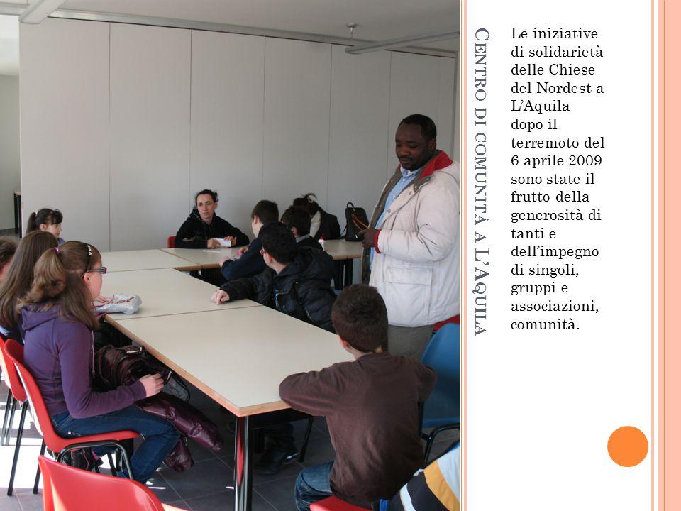 C ENTRO DI COMUNITÀ A L'A QUILA Le iniziative di solidarietà delle Chiese del Nordest a L'Aquila dopo il terremoto del 6 aprile 2009 sono state il fru