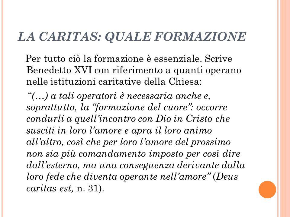 LA CARITAS: QUALE FORMAZIONE Per tutto ciò la formazione è essenziale. Scrive Benedetto XVI con riferimento a quanti operano nelle istituzioni caritat