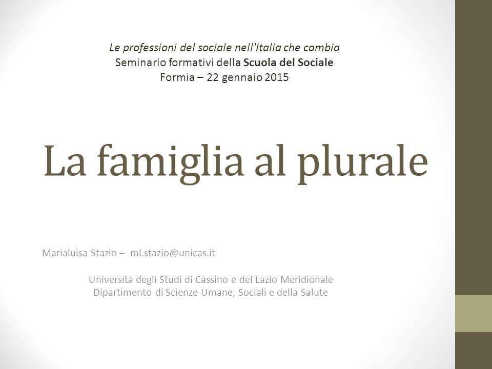 La famiglia al plurale Marialuisa Stazio – ml.stazio@unicas.it Università degli Studi di Cassino e del Lazio Meridionale Dipartimento di Scienze Umane