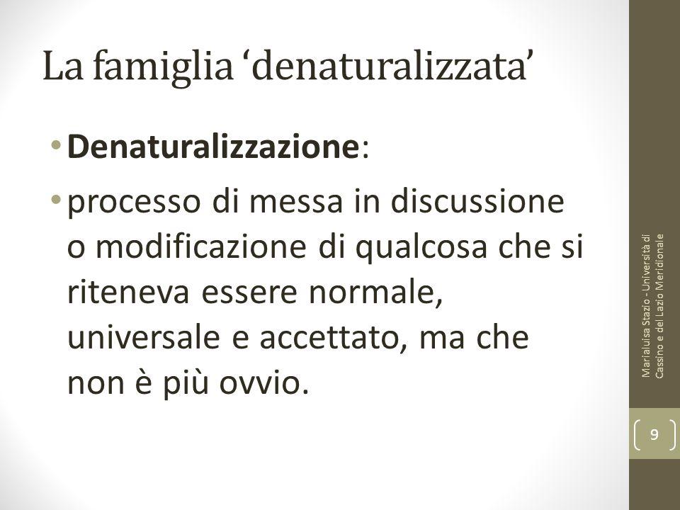 La famiglia 'denaturalizzata' Denaturalizzazione: processo di messa in discussione o modificazione di qualcosa che si riteneva essere normale, univers
