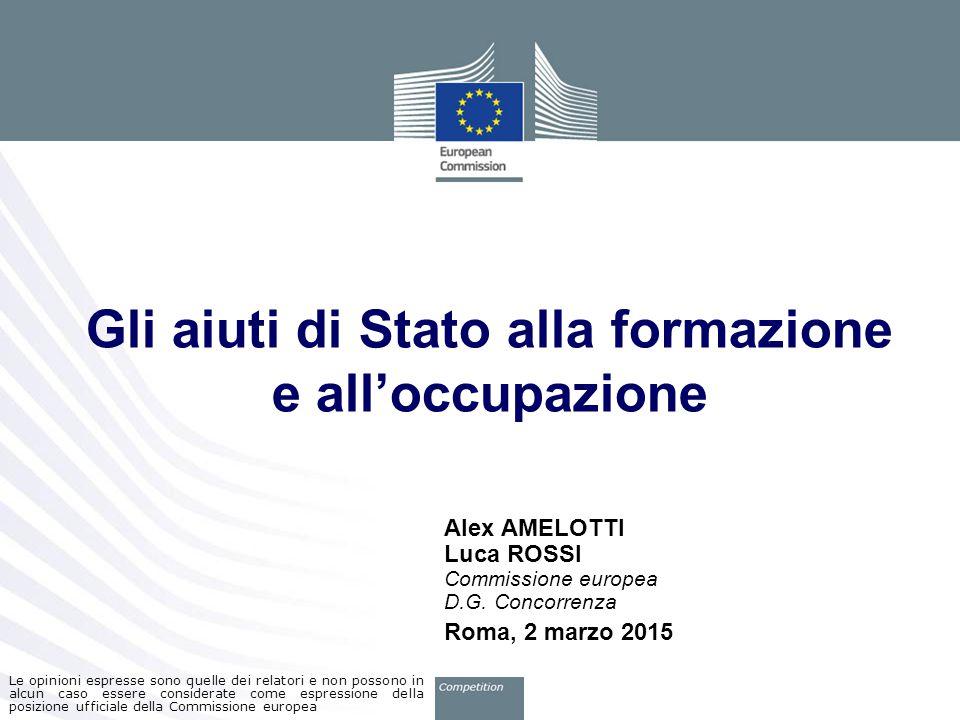Gli aiuti di Stato alla formazione e all'occupazione Alex AMELOTTI Luca ROSSI Commissione europea D.G. Concorrenza Roma, 2 marzo 2015 Le opinioni espr