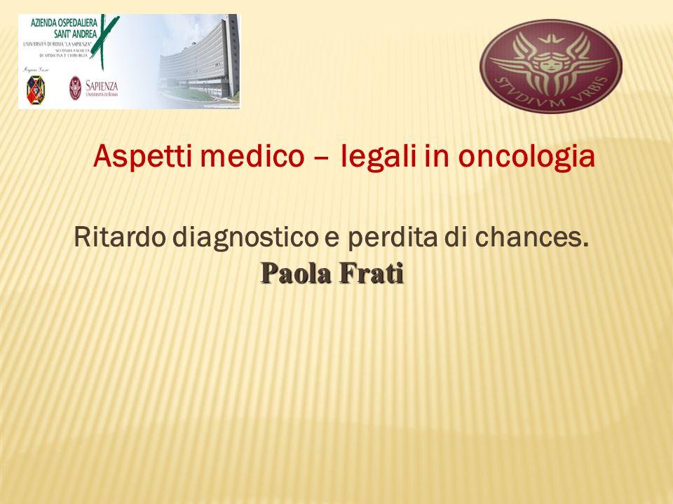 Ritardo diagnostico e perdita di chances. Paola Frati Aspetti medico – legali in oncologia
