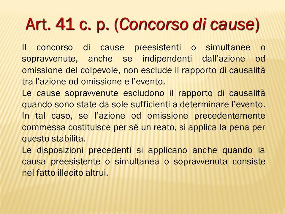 Art. 41 c. p. (Concorso di cause) Il concorso di cause preesistenti o simultanee o sopravvenute, anche se indipendenti dall'azione od omissione del co