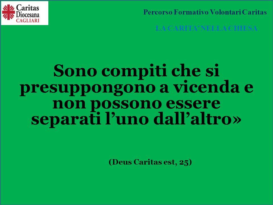 Sono compiti che si presuppongono a vicenda e non possono essere separati l'uno dall'altro» (Deus Caritas est, 25) LA CARITA' NELLA CHIESA Percorso Formativo Volontari Caritas