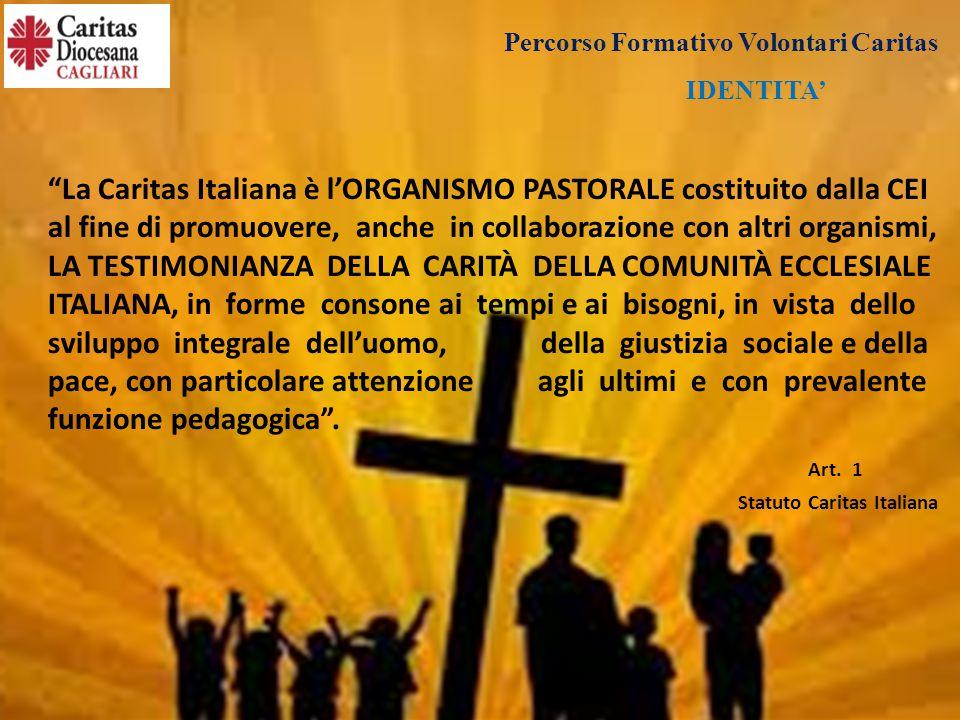 IDENTITA' La Caritas Italiana è l'ORGANISMO PASTORALE costituito dalla CEI al fine di promuovere, anche in collaborazione con altri organismi, LA TESTIMONIANZA DELLA CARITÀ DELLA COMUNITÀ ECCLESIALE ITALIANA, in forme consone ai tempi e ai bisogni, in vista dello sviluppo integrale dell'uomo, della giustizia sociale e della pace, con particolare attenzione agli ultimi e con prevalente funzione pedagogica .