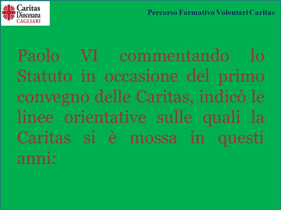 Paolo VI commentando lo Statuto in occasione del primo convegno delle Caritas, indicò le linee orientative sulle quali la Caritas si è mossa in questi anni: Percorso Formativo Volontari Caritas