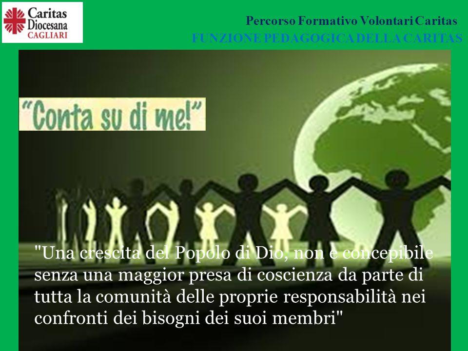 FUNZIONE PEDAGOGICA DELLA CARITAS Una crescita del Popolo di Dio, non è concepibile senza una maggior presa di coscienza da parte di tutta la comunità delle proprie responsabilità nei confronti dei bisogni dei suoi membri Percorso Formativo Volontari Caritas