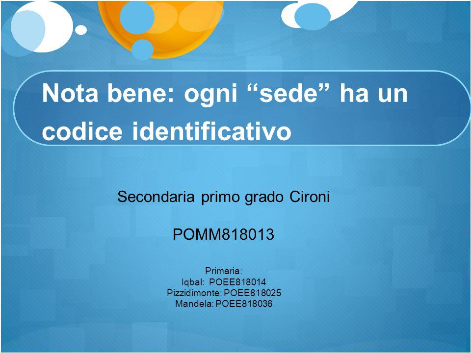 "Nota bene: ogni ""sede"" ha un codice identificativo Secondaria primo grado Cironi POMM818013 Primaria: Iqbal: POEE818014 Pizzidimonte: POEE818025 Mande"