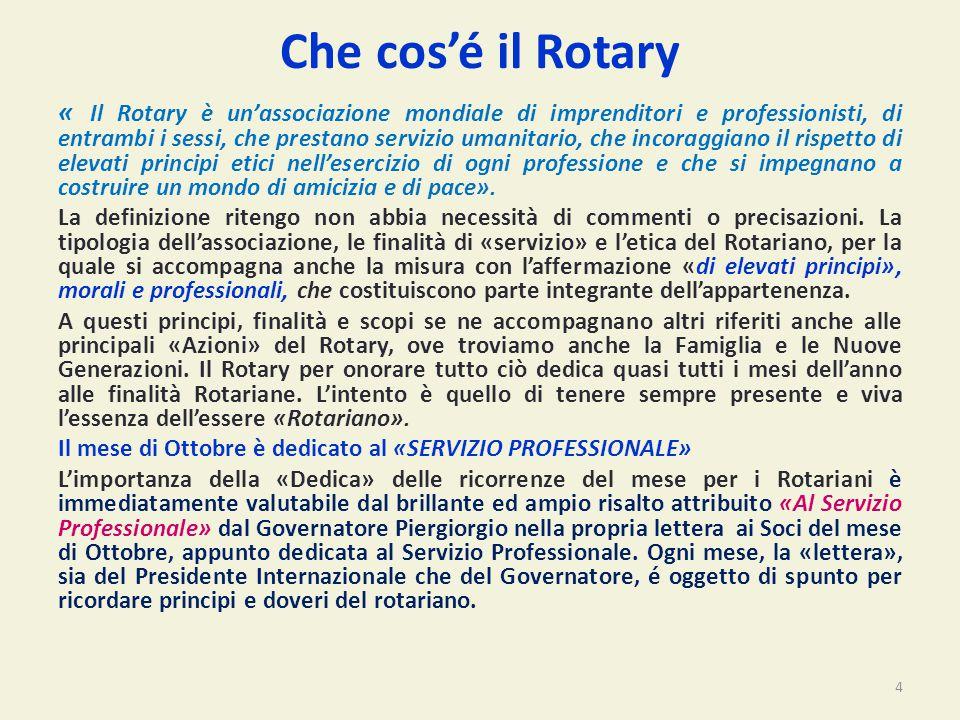 Che cos'é il Rotary « Il Rotary è un'associazione mondiale di imprenditori e professionisti, di entrambi i sessi, che prestano servizio umanitario, che incoraggiano il rispetto di elevati principi etici nell'esercizio di ogni professione e che si impegnano a costruire un mondo di amicizia e di pace».