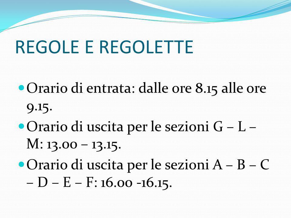 REGOLE E REGOLETTE Orario di entrata: dalle ore 8.15 alle ore 9.15. Orario di uscita per le sezioni G – L – M: 13.00 – 13.15. Orario di uscita per le