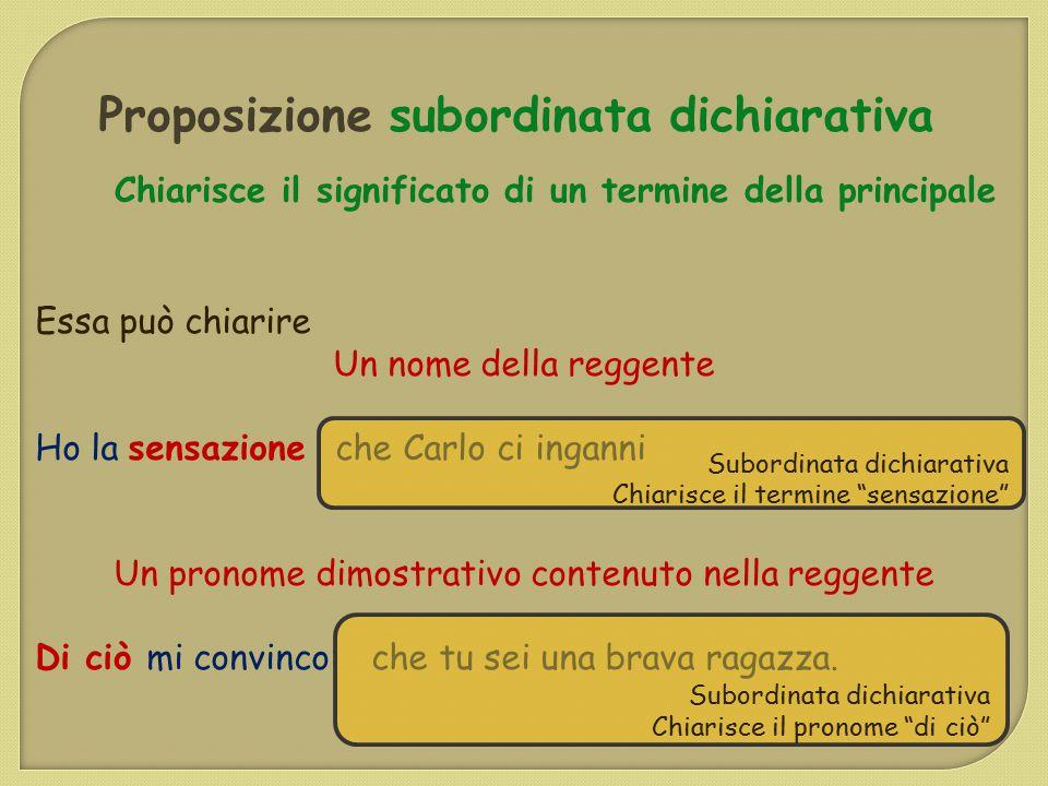 Proposizione subordinata dichiarativa Chiarisce il significato di un termine della principale Essa può chiarire Un nome della reggente Ho la sensazion