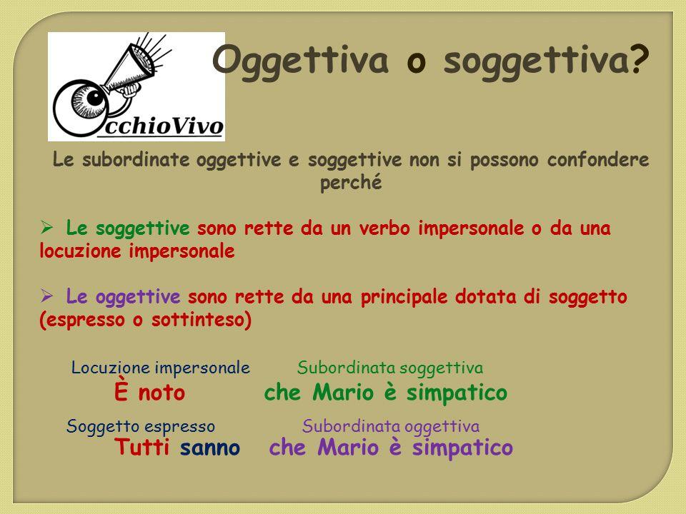 Oggettiva o soggettiva? Le subordinate oggettive e soggettive non si possono confondere perché  Le soggettive sono rette da un verbo impersonale o da