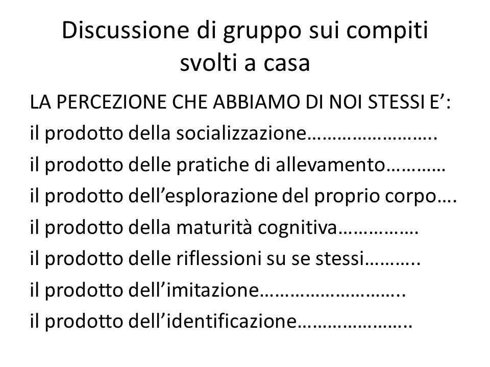 Discussione di gruppo sui compiti svolti a casa LA PERCEZIONE CHE ABBIAMO DI NOI STESSI E': il prodotto della socializzazione……………………..