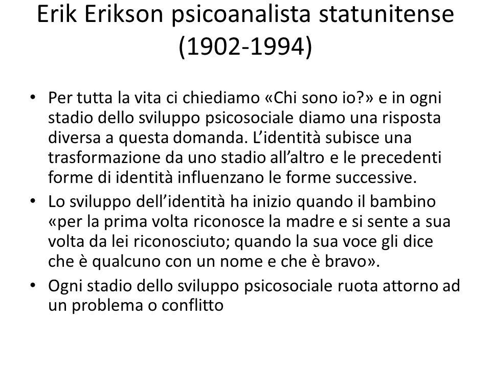 Erik Erikson psicoanalista statunitense (1902-1994) Per tutta la vita ci chiediamo «Chi sono io?» e in ogni stadio dello sviluppo psicosociale diamo una risposta diversa a questa domanda.