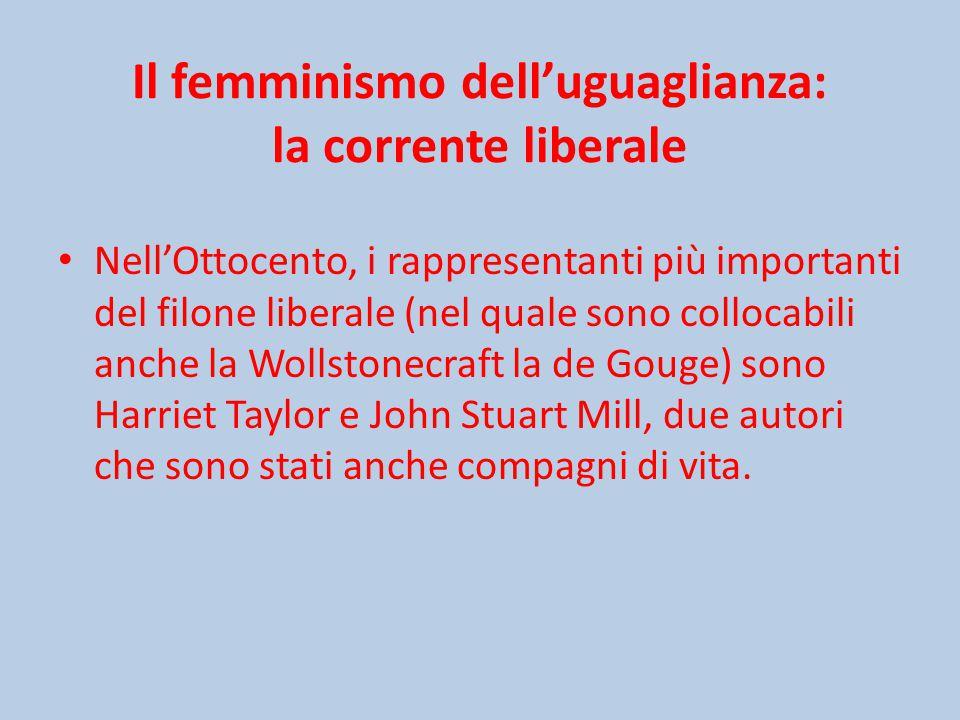 Il femminismo dell'uguaglianza: la corrente liberale Nell'Ottocento, i rappresentanti più importanti del filone liberale (nel quale sono collocabili anche la Wollstonecraft la de Gouge) sono Harriet Taylor e John Stuart Mill, due autori che sono stati anche compagni di vita.
