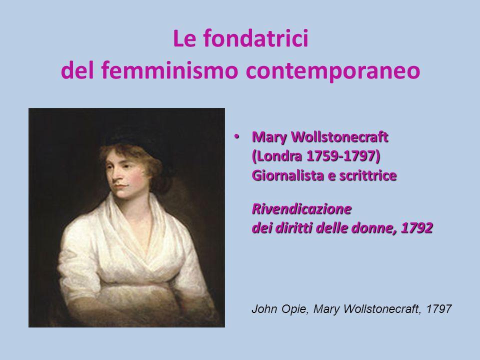Le fondatrici del femminismo contemporaneo Mary Wollstonecraft Mary Wollstonecraft (Londra 1759-1797) Giornalista e scrittrice Rivendicazione dei diritti delle donne, 1792 John Opie, Mary Wollstonecraft, 1797