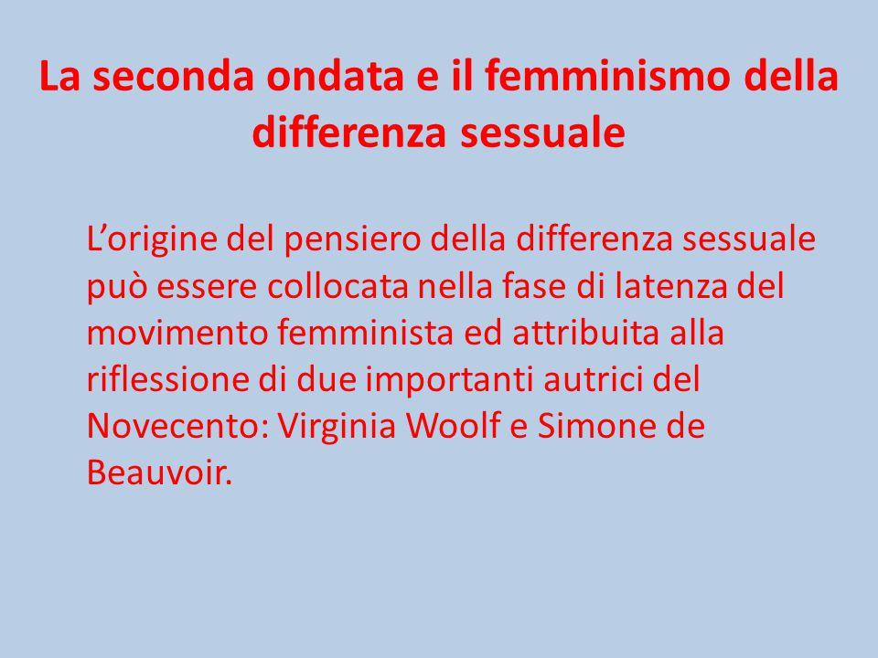 La seconda ondata e il femminismo della differenza sessuale L'origine del pensiero della differenza sessuale può essere collocata nella fase di latenza del movimento femminista ed attribuita alla riflessione di due importanti autrici del Novecento: Virginia Woolf e Simone de Beauvoir.