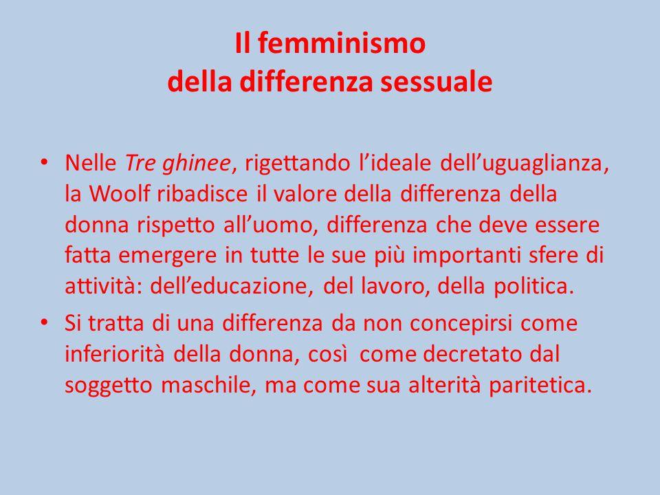 Il femminismo della differenza sessuale Nelle Tre ghinee, rigettando l'ideale dell'uguaglianza, la Woolf ribadisce il valore della differenza della donna rispetto all'uomo, differenza che deve essere fatta emergere in tutte le sue più importanti sfere di attività: dell'educazione, del lavoro, della politica.