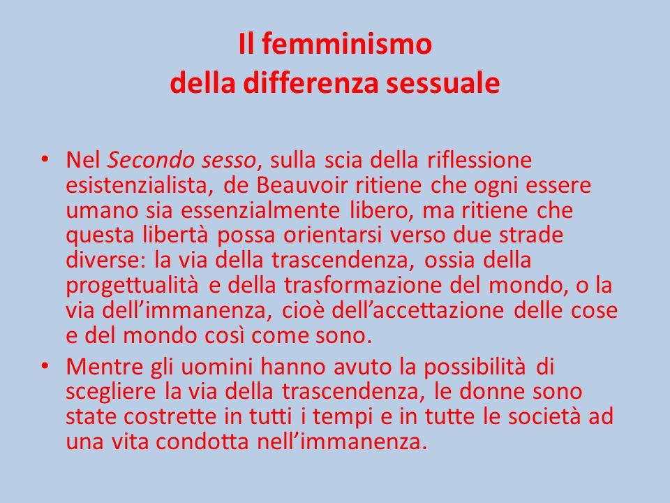 Il femminismo della differenza sessuale Nel Secondo sesso, sulla scia della riflessione esistenzialista, de Beauvoir ritiene che ogni essere umano sia essenzialmente libero, ma ritiene che questa libertà possa orientarsi verso due strade diverse: la via della trascendenza, ossia della progettualità e della trasformazione del mondo, o la via dell'immanenza, cioè dell'accettazione delle cose e del mondo così come sono.