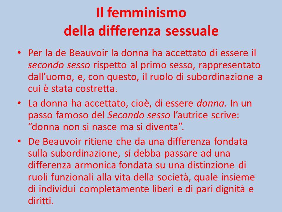 Il femminismo della differenza sessuale Per la de Beauvoir la donna ha accettato di essere il secondo sesso rispetto al primo sesso, rappresentato dall'uomo, e, con questo, il ruolo di subordinazione a cui è stata costretta.