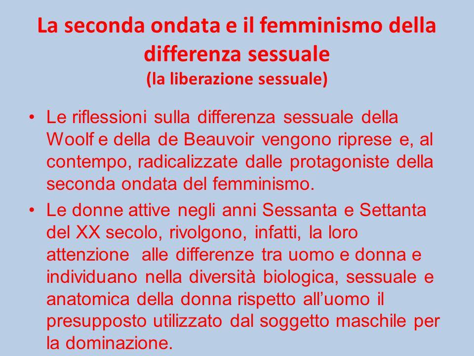 La seconda ondata e il femminismo della differenza sessuale (la liberazione sessuale) Le riflessioni sulla differenza sessuale della Woolf e della de Beauvoir vengono riprese e, al contempo, radicalizzate dalle protagoniste della seconda ondata del femminismo.
