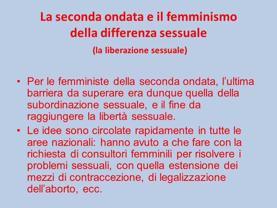 La seconda ondata e il femminismo della differenza sessuale (la liberazione sessuale) Per le femministe della seconda ondata, l'ultima barriera da superare era dunque quella della subordinazione sessuale, e il fine da raggiungere la libertà sessuale.