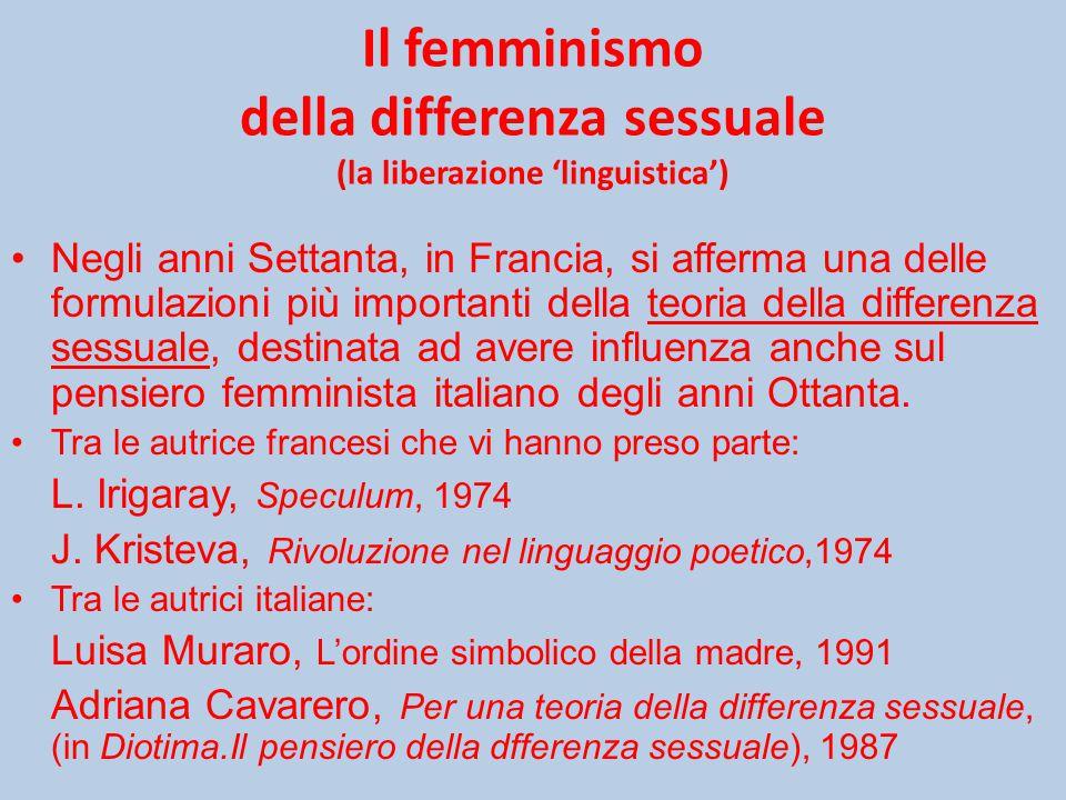 Il femminismo della differenza sessuale (la liberazione 'linguistica') Negli anni Settanta, in Francia, si afferma una delle formulazioni più importanti della teoria della differenza sessuale, destinata ad avere influenza anche sul pensiero femminista italiano degli anni Ottanta.