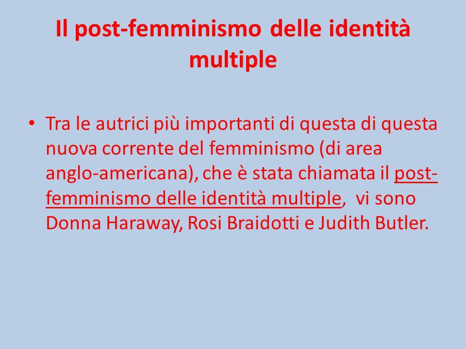 Il post-femminismo delle identità multiple Tra le autrici più importanti di questa di questa nuova corrente del femminismo (di area anglo-americana), che è stata chiamata il post- femminismo delle identità multiple, vi sono Donna Haraway, Rosi Braidotti e Judith Butler.