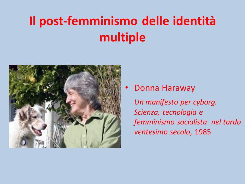 Il post-femminismo delle identità multiple Donna Haraway Un manifesto per cyborg.