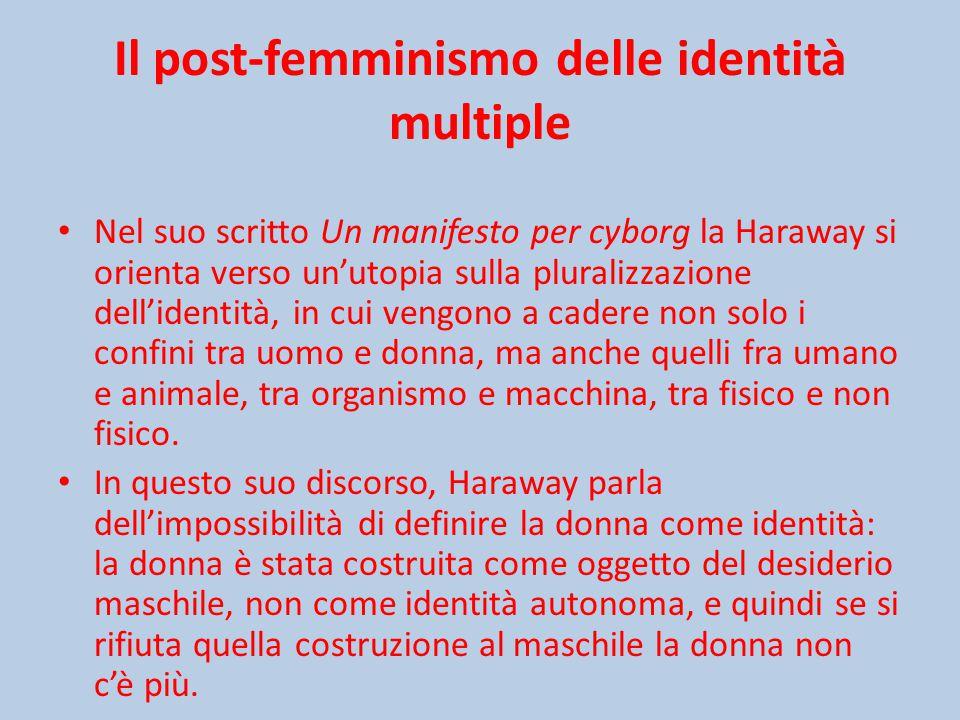 Il post-femminismo delle identità multiple Nel suo scritto Un manifesto per cyborg la Haraway si orienta verso un'utopia sulla pluralizzazione dell'identità, in cui vengono a cadere non solo i confini tra uomo e donna, ma anche quelli fra umano e animale, tra organismo e macchina, tra fisico e non fisico.