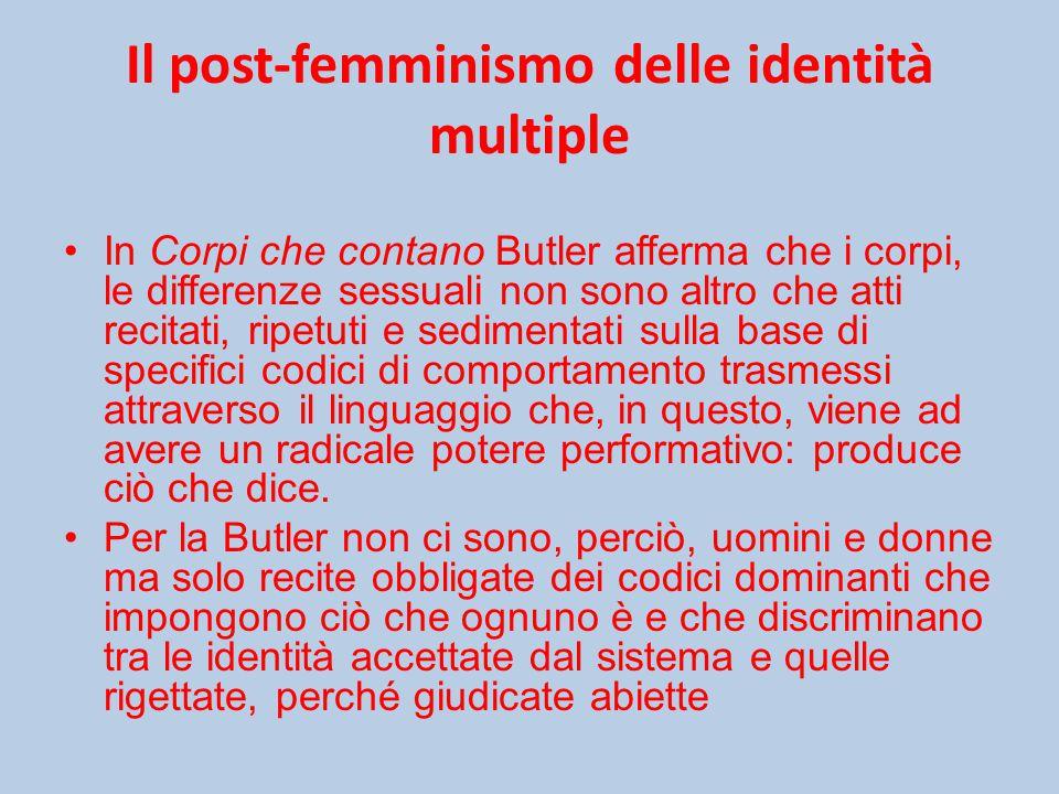 Il post-femminismo delle identità multiple In Corpi che contano Butler afferma che i corpi, le differenze sessuali non sono altro che atti recitati, ripetuti e sedimentati sulla base di specifici codici di comportamento trasmessi attraverso il linguaggio che, in questo, viene ad avere un radicale potere performativo: produce ciò che dice.