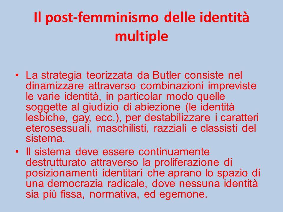 Il post-femminismo delle identità multiple La strategia teorizzata da Butler consiste nel dinamizzare attraverso combinazioni impreviste le varie identità, in particolar modo quelle soggette al giudizio di abiezione (le identità lesbiche, gay, ecc.), per destabilizzare i caratteri eterosessuali, maschilisti, razziali e classisti del sistema.